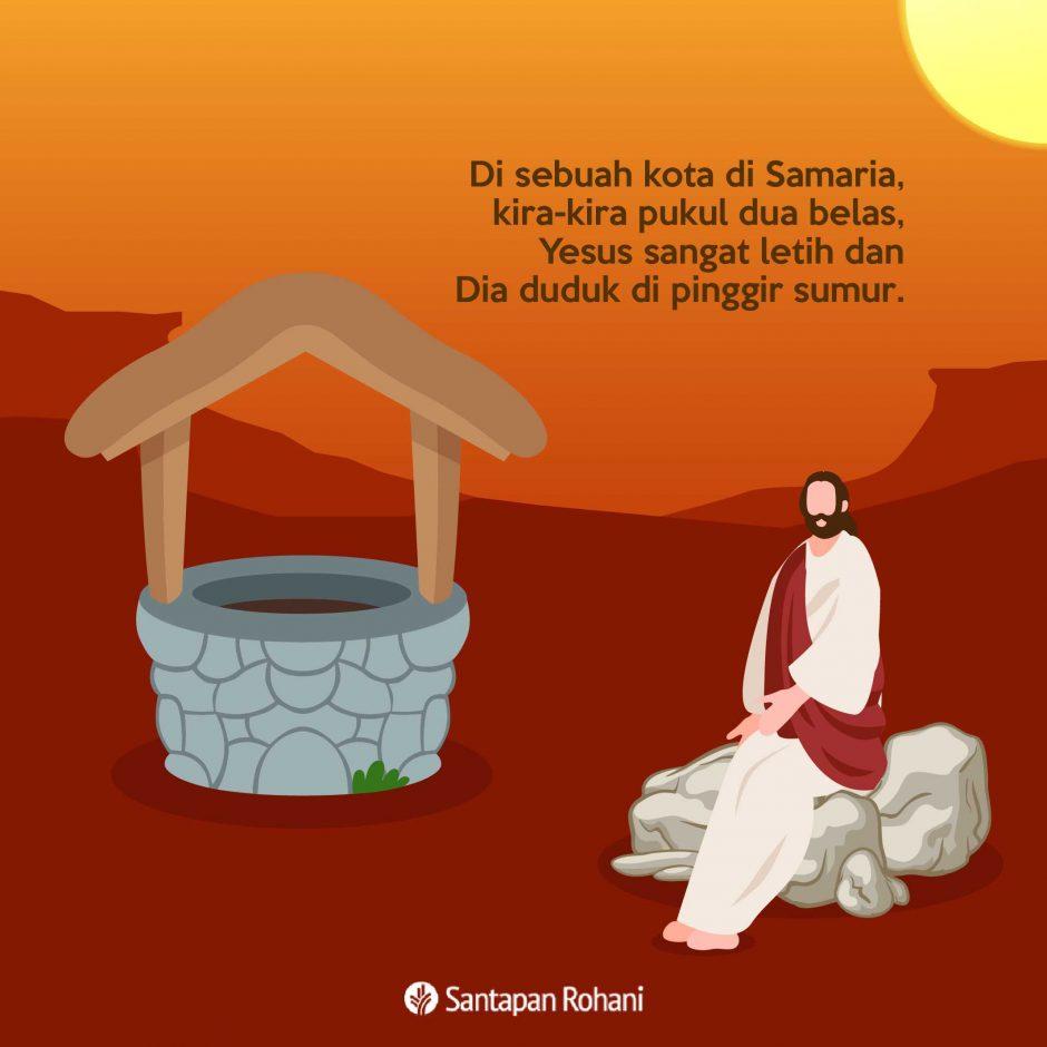 Di sebuah kota di Samaria, kira-kira pukul dua belas, Yesus sangat letih dan Dia duduk di pinggir sumur.