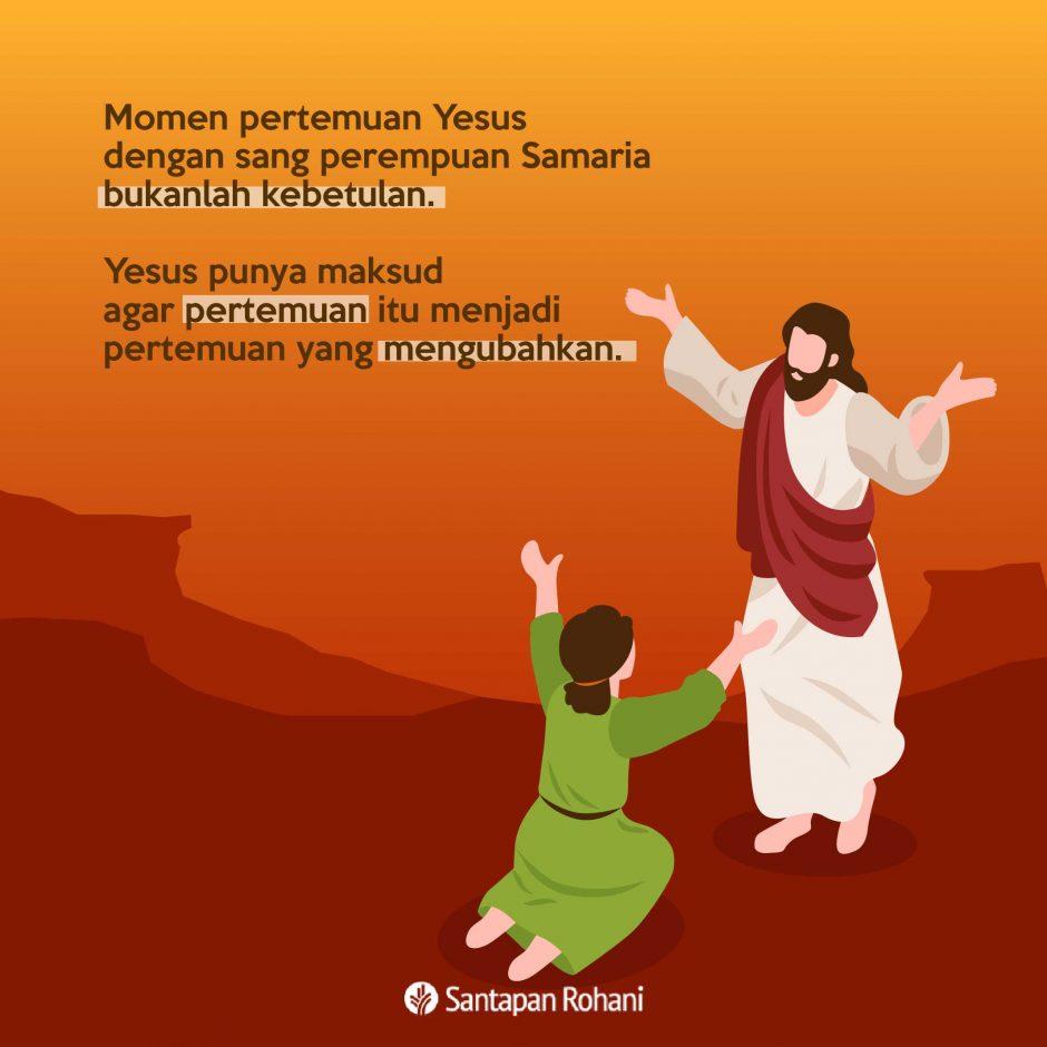 Momen pertemuan Yesus dengan sang perempuan Samaria bukanlah kebetulan.                                Yesus punya maksud agar pertemuan itu menjadi pertemuan yang mengubahkan.