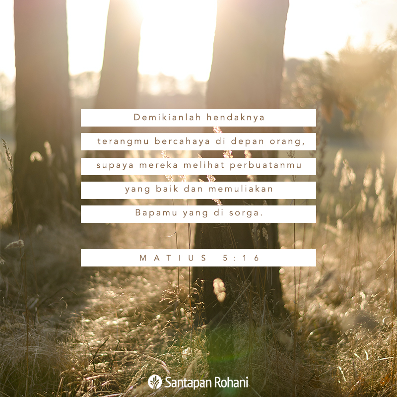 Demikianlah hendaknya terangmu bercahaya di depan orang, supaya mereka melihat perbuatanmu yang baik dan memuliakan Bapamu yang di sorga.