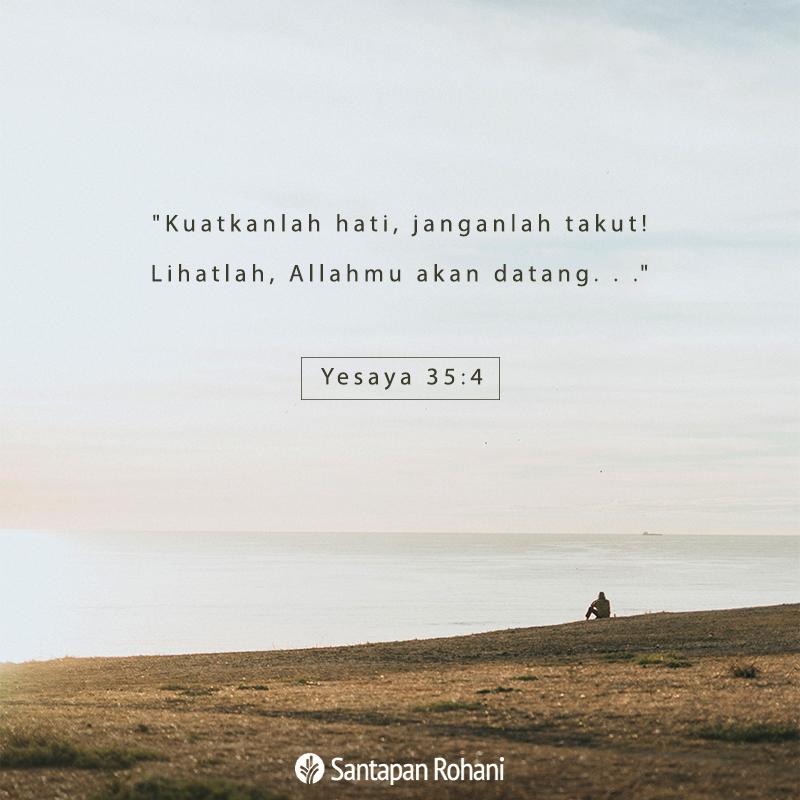 """Kuatkanlah hati, janganlah takut! Lihatlah, Allahmu akan datang. . ."" –Yesaya 35:4"