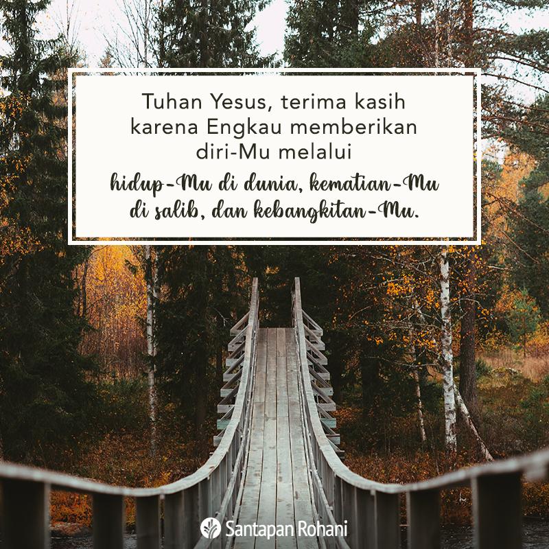 Tuhan Yesus, terima kasih karena Engkau memberikan diri-Mu melalui hidup-Mu di dunia, kematian-Mu di salib, dan kebangkitan-Mu.