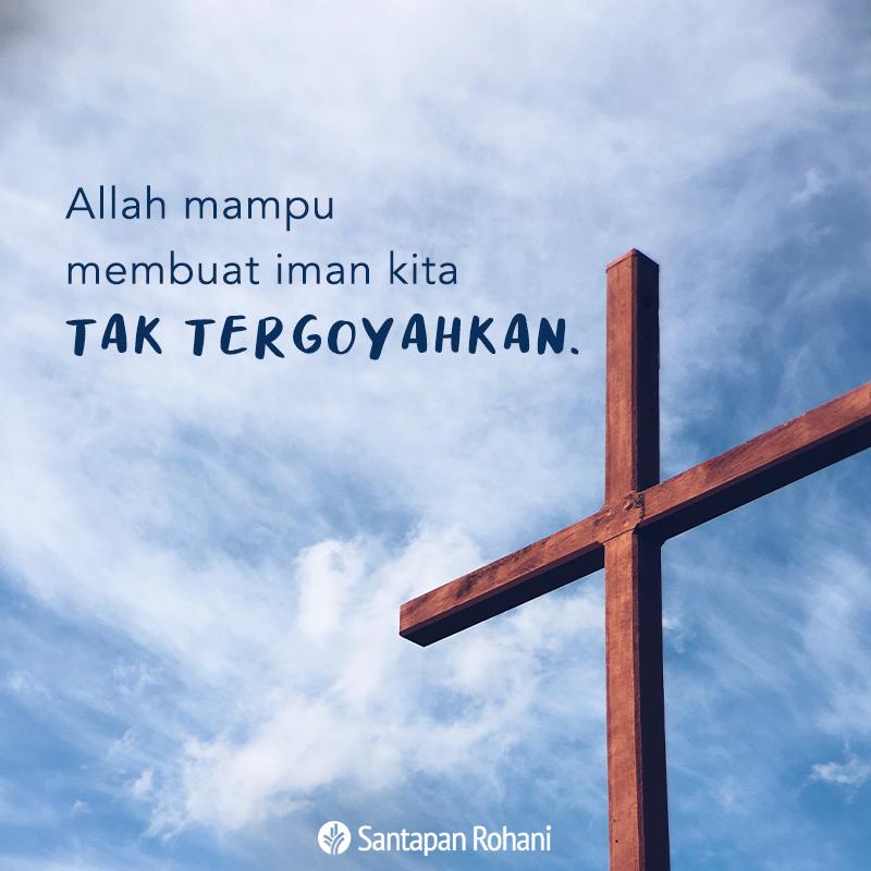 Allah mampu membuat iman kita tak tergoyahkan.