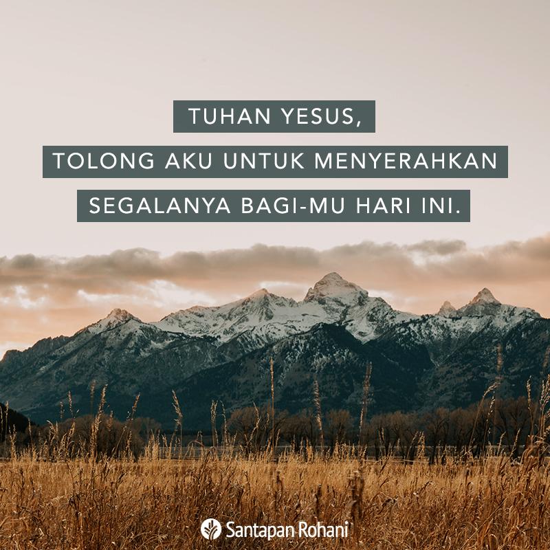 Tuhan Yesus, tolong aku untuk menyerahkan segalanya bagi-Mu hari ini.