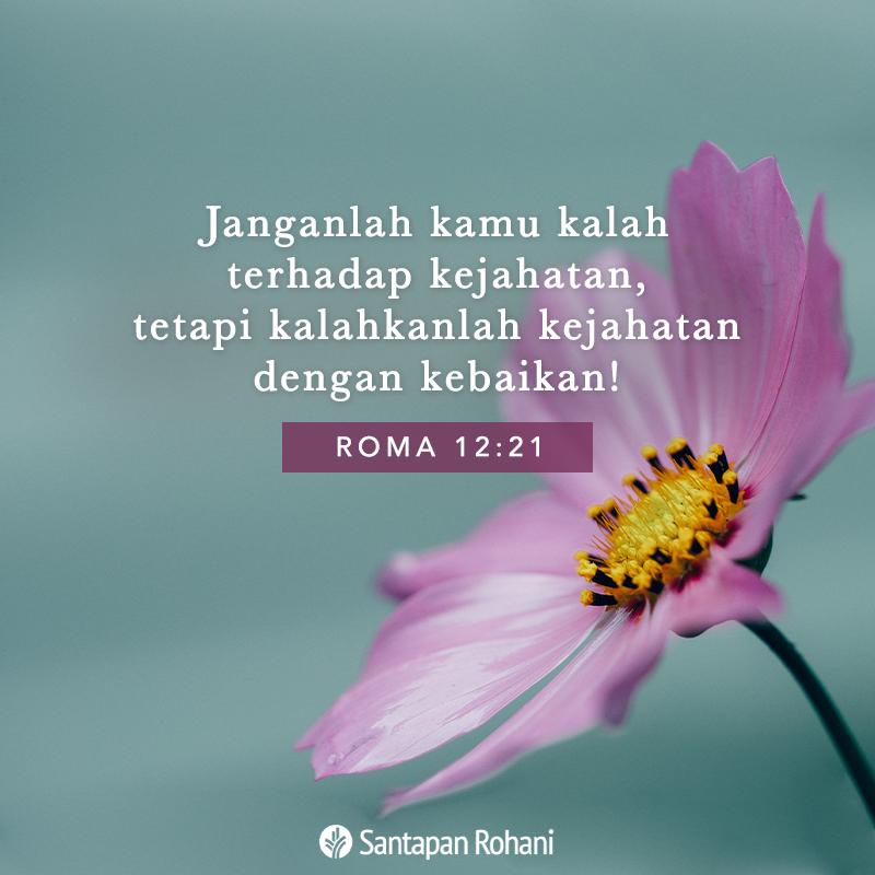 Janganlah kamu kalah terhadap kejahatan, tetapi kalahkanlah kejahatan dengan kebaikan! (Roma 12:21)